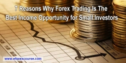7 Reasons Why Forex Trading Is the Best Income Opportunity for Small Investors